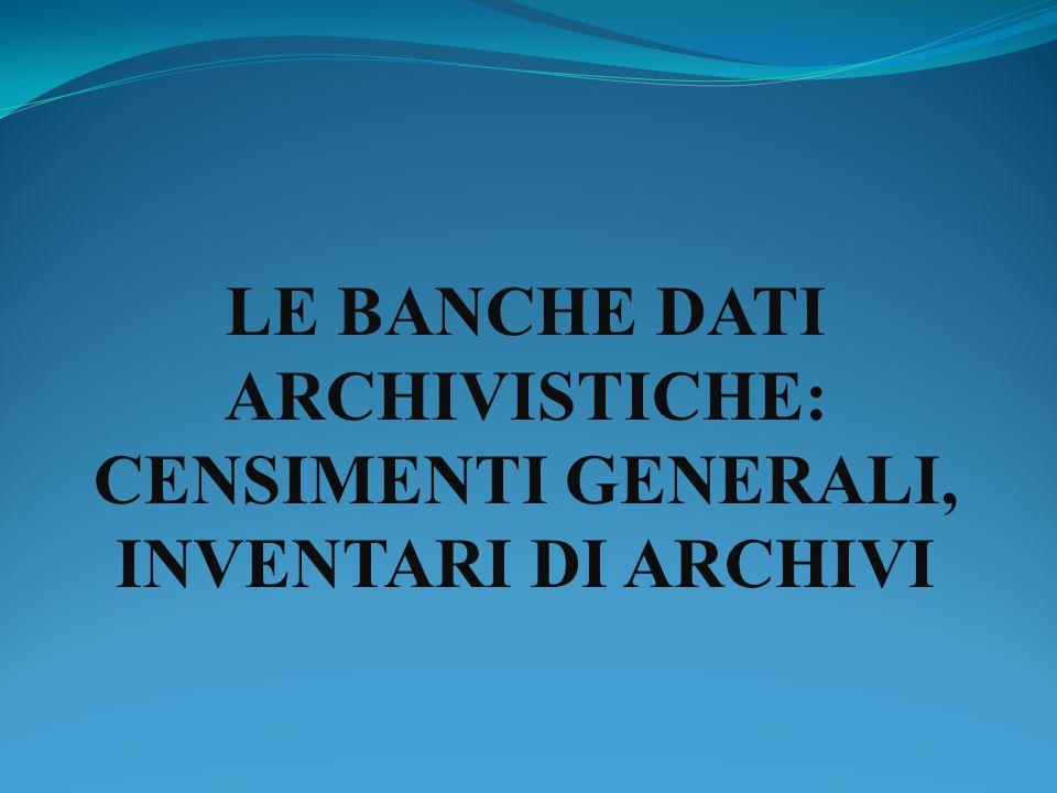 LE BANCHE DATI ARCHIVISTICHE: CENSIMENTI GENERALI, INVENTARI DI ARCHIVI