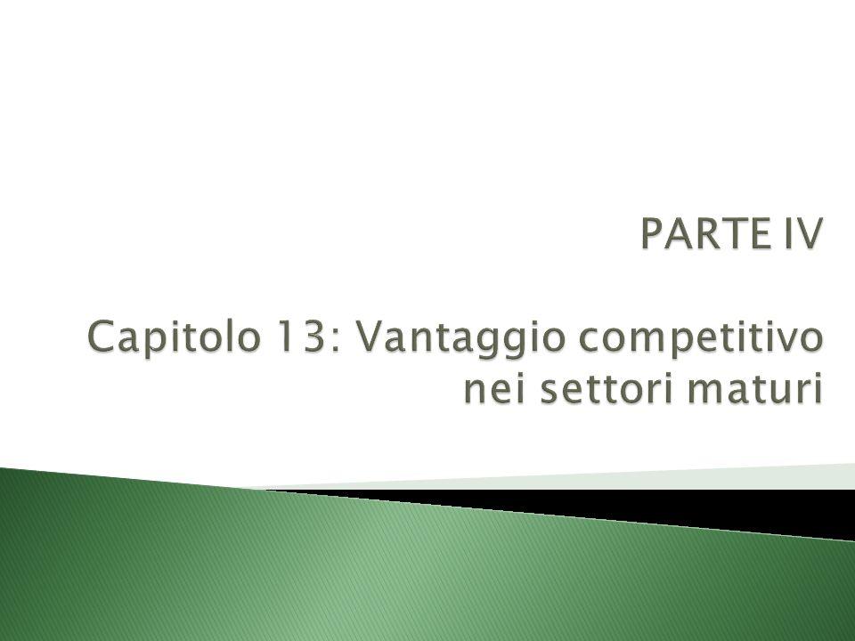 PARTE IV Capitolo 13: Vantaggio competitivo nei settori maturi