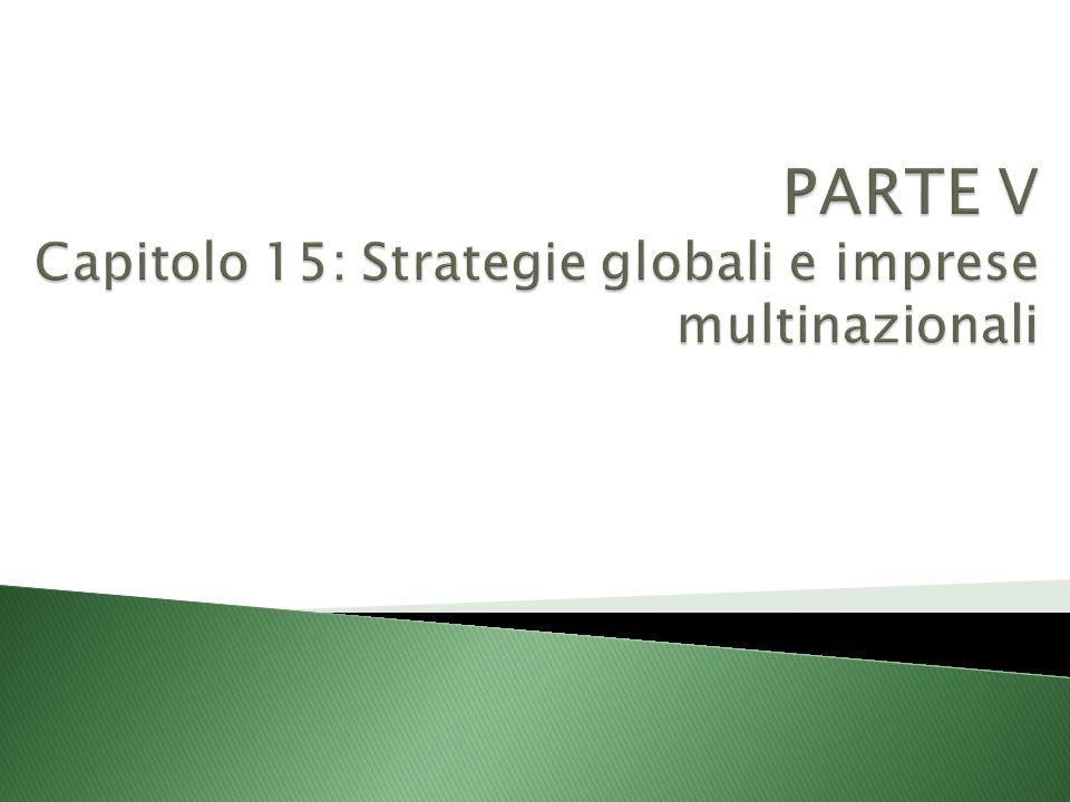PARTE V Capitolo 15: Strategie globali e imprese multinazionali