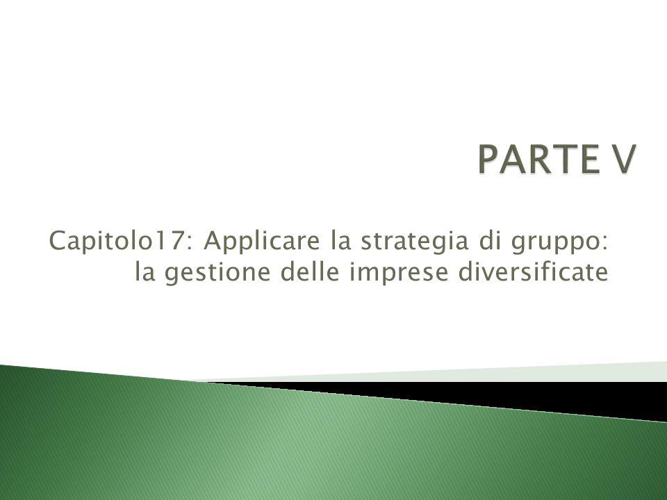PARTE V Capitolo17: Applicare la strategia di gruppo: la gestione delle imprese diversificate