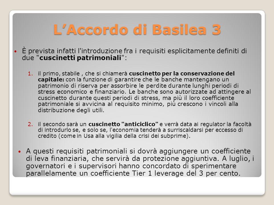 L'Accordo di Basilea 3 È prevista infatti l introduzione fra i requisiti esplicitamente definiti di due cuscinetti patrimoniali :