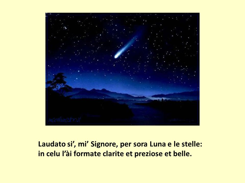 Laudato si', mi' Signore, per sora Luna e le stelle: in celu l'ài formate clarite et preziose et belle.