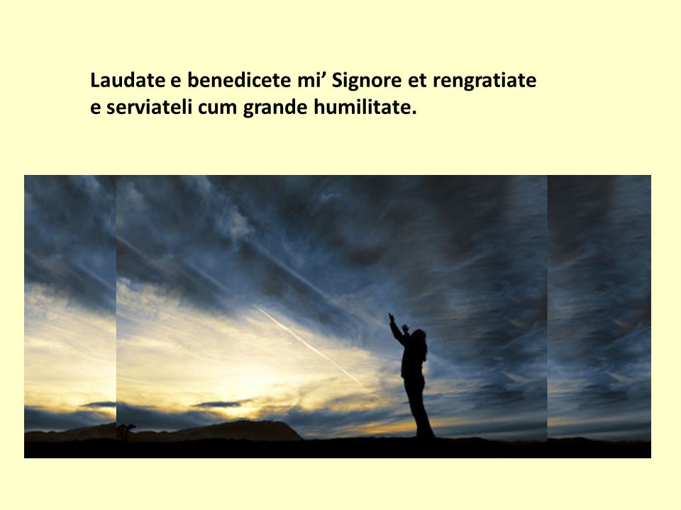 Laudate e benedicete mi' Signore et rengratiate e serviateli cum grande humilitate.