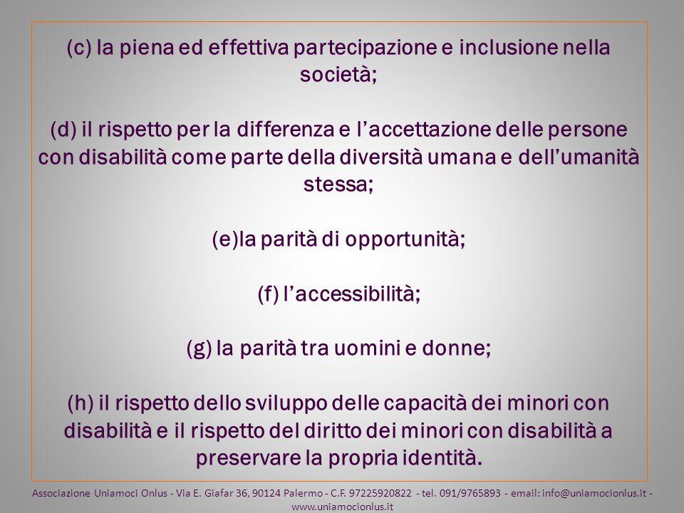 (c) la piena ed effettiva partecipazione e inclusione nella società; (d) il rispetto per la differenza e l'accettazione delle persone con disabilità come parte della diversità umana e dell'umanità stessa; (e)la parità di opportunità; (f) l'accessibilità; (g) la parità tra uomini e donne; (h) il rispetto dello sviluppo delle capacità dei minori con disabilità e il rispetto del diritto dei minori con disabilità a preservare la propria identità.