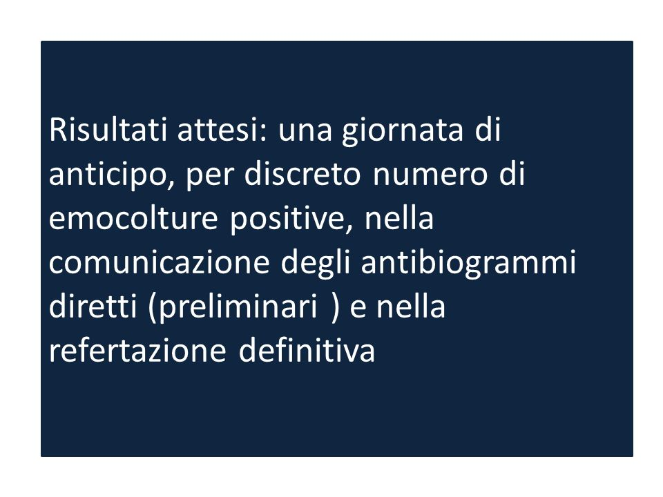 Risultati attesi: una giornata di anticipo, per discreto numero di emocolture positive, nella comunicazione degli antibiogrammi diretti (preliminari ) e nella refertazione definitiva