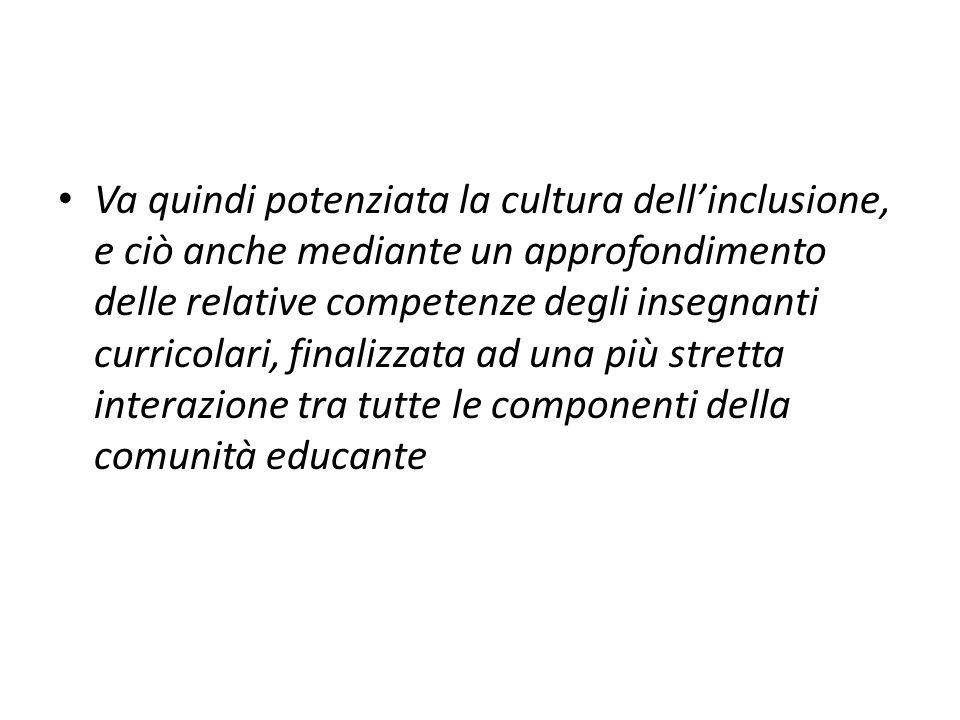 Va quindi potenziata la cultura dell'inclusione, e ciò anche mediante un approfondimento delle relative competenze degli insegnanti curricolari, finalizzata ad una più stretta interazione tra tutte le componenti della comunità educante