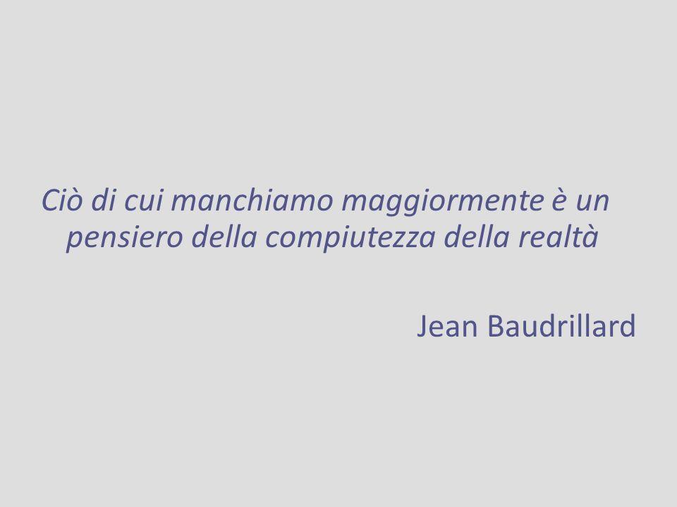 Ciò di cui manchiamo maggiormente è un pensiero della compiutezza della realtà Jean Baudrillard
