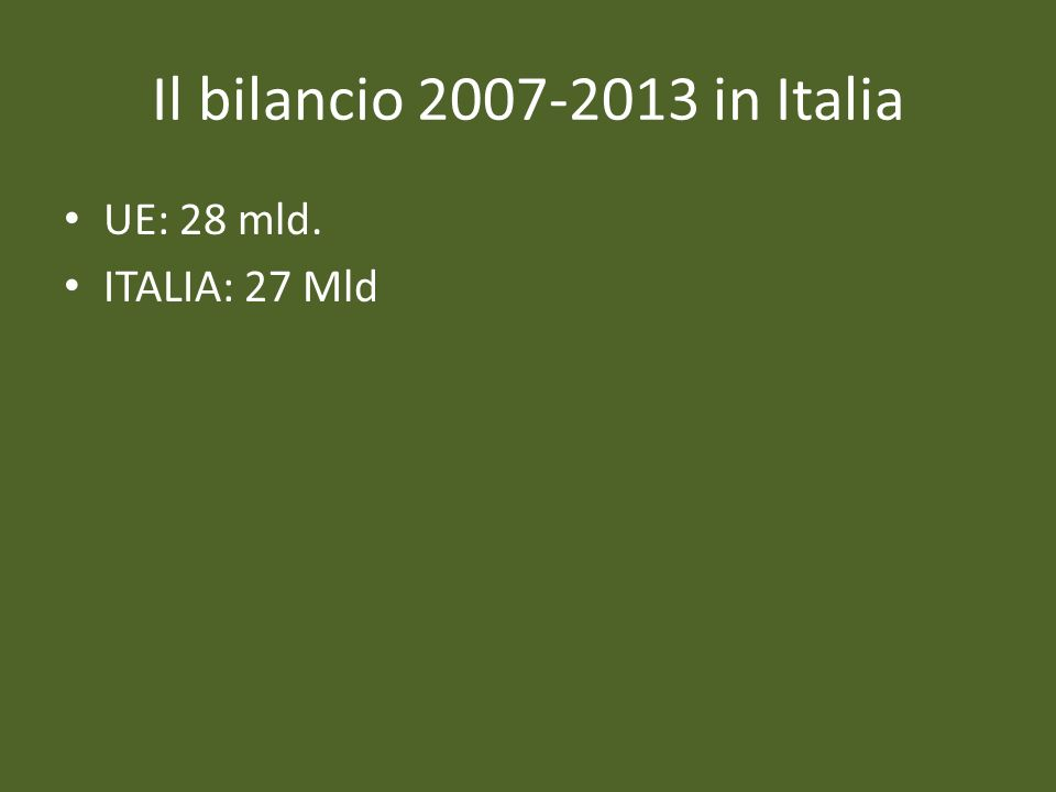 Il bilancio 2007-2013 in Italia UE: 28 mld. ITALIA: 27 Mld