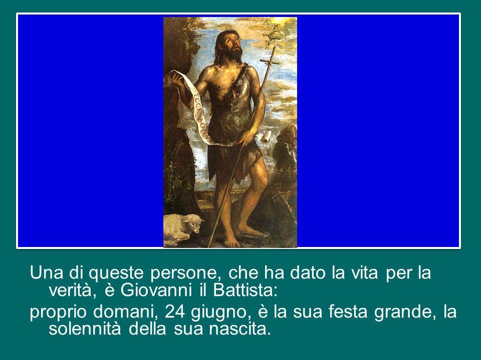 Una di queste persone, che ha dato la vita per la verità, è Giovanni il Battista: proprio domani, 24 giugno, è la sua festa grande, la solennità della sua nascita.