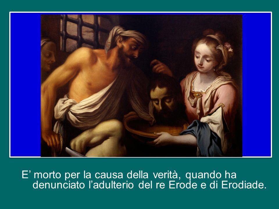 E' morto per la causa della verità, quando ha denunciato l'adulterio del re Erode e di Erodiade.