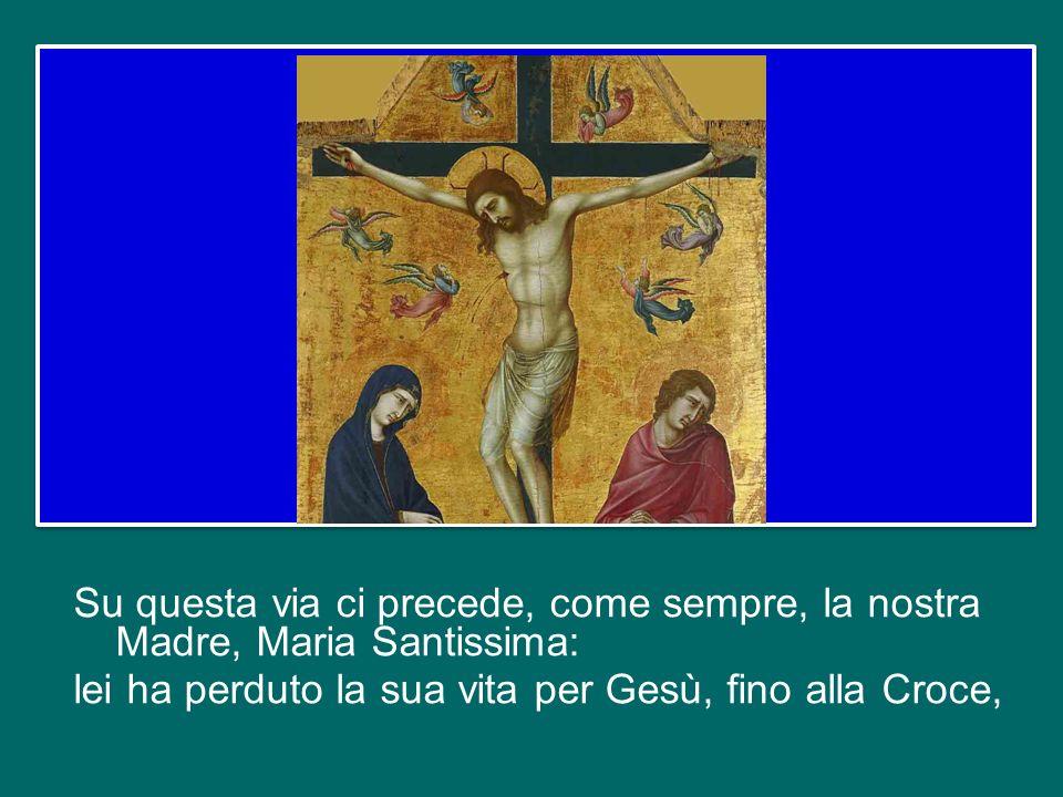 Su questa via ci precede, come sempre, la nostra Madre, Maria Santissima: lei ha perduto la sua vita per Gesù, fino alla Croce,