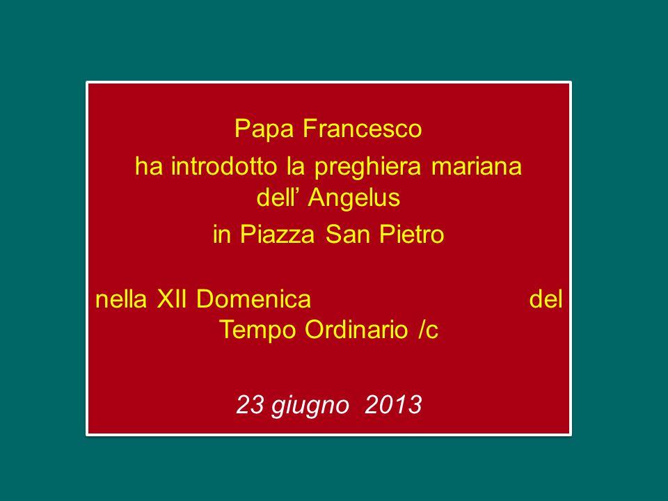 Papa Francesco ha introdotto la preghiera mariana dell' Angelus in Piazza San Pietro nella XII Domenica del Tempo Ordinario /c 23 giugno 2013