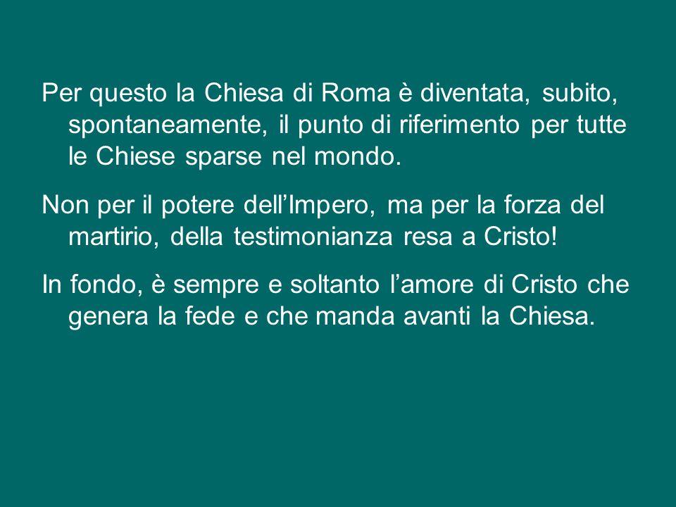 Per questo la Chiesa di Roma è diventata, subito, spontaneamente, il punto di riferimento per tutte le Chiese sparse nel mondo.