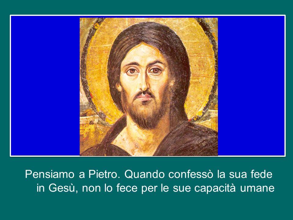 Pensiamo a Pietro. Quando confessò la sua fede in Gesù, non lo fece per le sue capacità umane