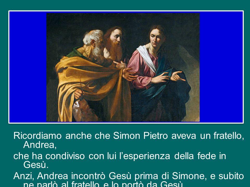 Ricordiamo anche che Simon Pietro aveva un fratello, Andrea, che ha condiviso con lui l'esperienza della fede in Gesù.