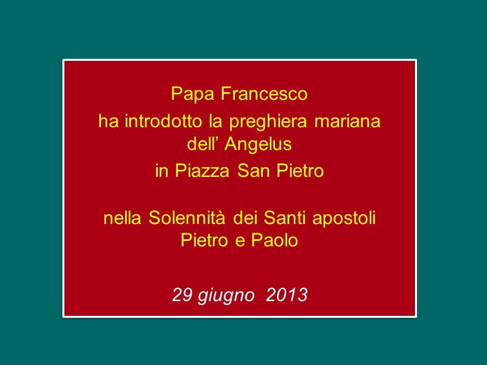 Papa Francesco ha introdotto la preghiera mariana dell' Angelus in Piazza San Pietro nella Solennità dei Santi apostoli Pietro e Paolo 29 giugno 2013