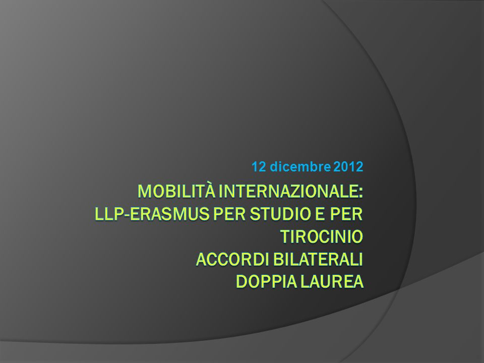 12 dicembre 2012 Mobilità internazionale: LLP-Erasmus per studio e per tirocinio Accordi Bilaterali Doppia Laurea.