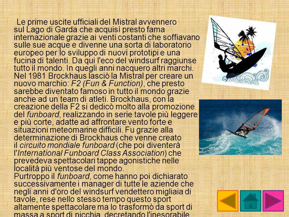 Le prime uscite ufficiali del Mistral avvennero sul Lago di Garda che acquisì presto fama internazionale grazie ai venti costanti che soffiavano sulle sue acque e divenne una sorta di laboratorio europeo per lo sviluppo di nuovi prototipi e una fucina di talenti.