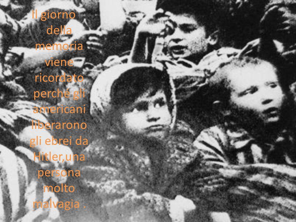 Il giorno della memoria viene ricordato perché gli americani liberarono gli ebrei da Hitler,una persona molto malvagia .