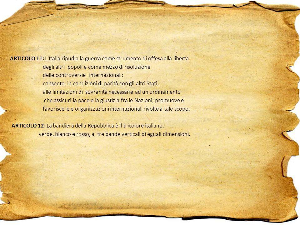 ARTICOLO 11: L Italia ripudia la guerra come strumento di offesa alla libertà degli altri popoli e come mezzo di risoluzione delle controversie internazionali; consente, in condizioni di parità con gli altri Stati, alle limitazioni di sovranità necessarie ad un ordinamento che assicuri la pace e la giustizia fra le Nazioni; promuove e favorisce le e organizzazioni internazionali rivolte a tale scopo.