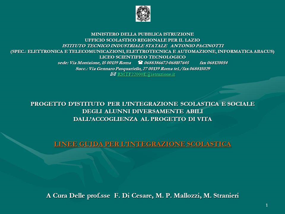 MINISTERO DELLA PUBBLICA ISTRUZIONE UFFICIO SCOLASTICO REGIONALE PER IL LAZIO ISTITUTO TECNICO INDUSTRIALE STATALE ANTONIO PACINOTTI (SPEC.: ELETTRONICA E TELECOMUNICAZIONI, ELETTROTECNICA E AUTOMAZIONE, INFORMATICA ABACUS) LICEO SCIENTIFICO TECNOLOGICO sede: Via Montaione, 15 00139 Roma  0688386672-068107645 fax 068120054 Succ.: Via Gennaro Pasquariello, 27 00139 Roma tel./fax 068815029  RMTF22000E@istruzione.it PROGETTO D'ISTITUTO PER L'INTEGRAZIONE SCOLASTICA E SOCIALE DEGLI ALUNNI DIVERSAMENTE ABILI DALL'ACCOGLIENZA AL PROGETTO DI VITA LINEE GUIDA PER L'INTEGRAZIONE SCOLASTICA A Cura Delle prof.sse F.
