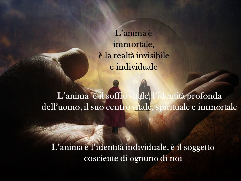 L'anima è immortale, è la realtà invisibile. e individuale.