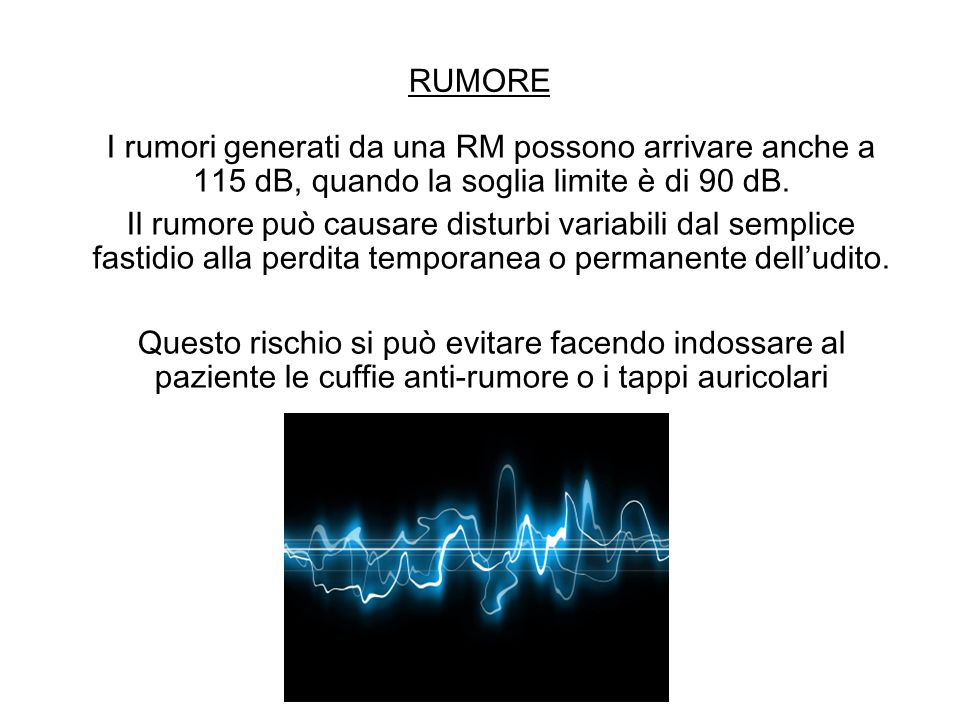 RUMORE I rumori generati da una RM possono arrivare anche a 115 dB, quando la soglia limite è di 90 dB.