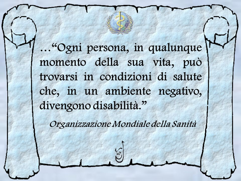 … Ogni persona, in qualunque momento della sua vita, può trovarsi in condizioni di salute che, in un ambiente negativo, divengono disabilità.