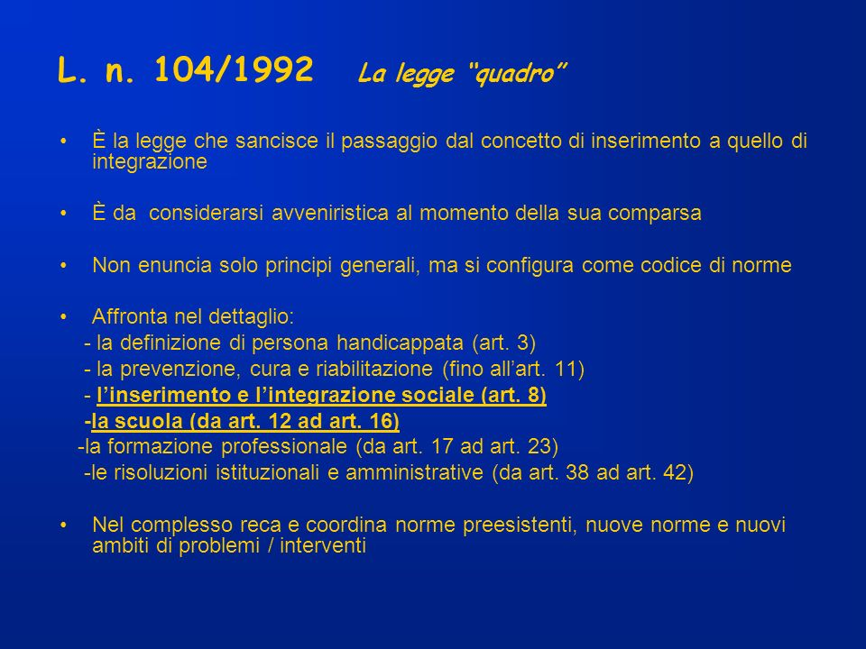 L. n. 104/1992 La legge quadro È la legge che sancisce il passaggio dal concetto di inserimento a quello di integrazione.