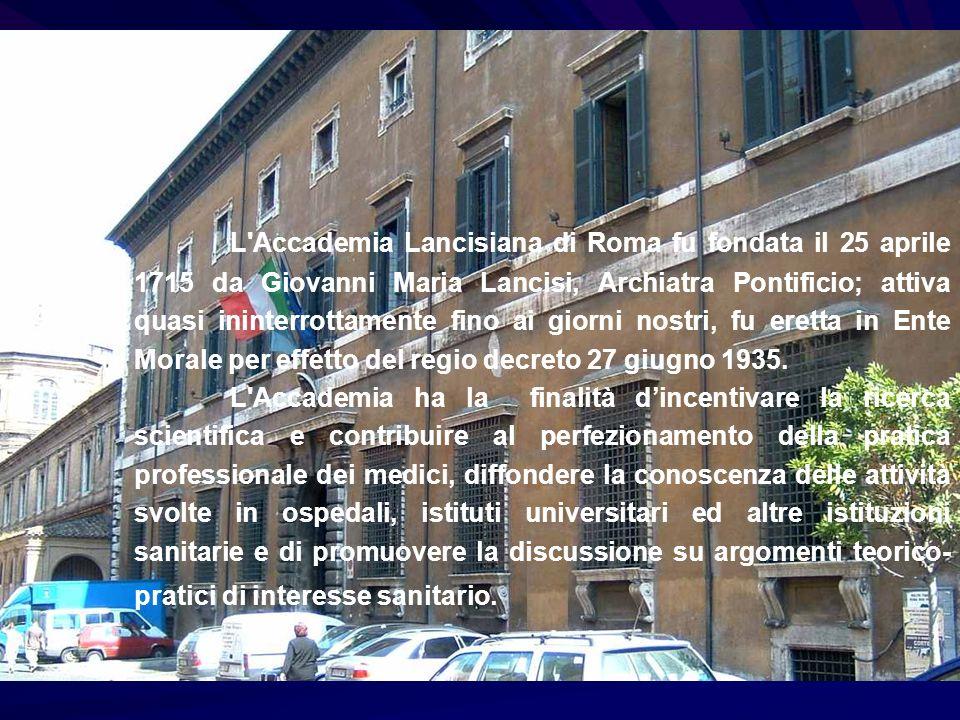 L Accademia Lancisiana di Roma fu fondata il 25 aprile 1715 da Giovanni Maria Lancisi, Archiatra Pontificio; attiva quasi ininterrottamente fino ai giorni nostri, fu eretta in Ente Morale per effetto del regio decreto 27 giugno 1935.