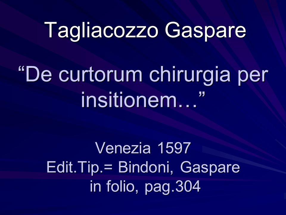 Tagliacozzo Gaspare De curtorum chirurgia per insitionem… Venezia 1597 Edit.Tip.= Bindoni, Gaspare in folio, pag.304.