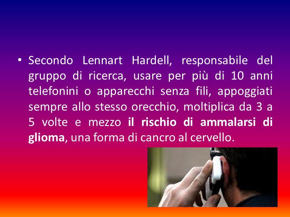 Secondo Lennart Hardell, responsabile del gruppo di ricerca, usare per più di 10 anni telefonini o apparecchi senza fili, appoggiati sempre allo stesso orecchio, moltiplica da 3 a 5 volte e mezzo il rischio di ammalarsi di glioma, una forma di cancro al cervello.