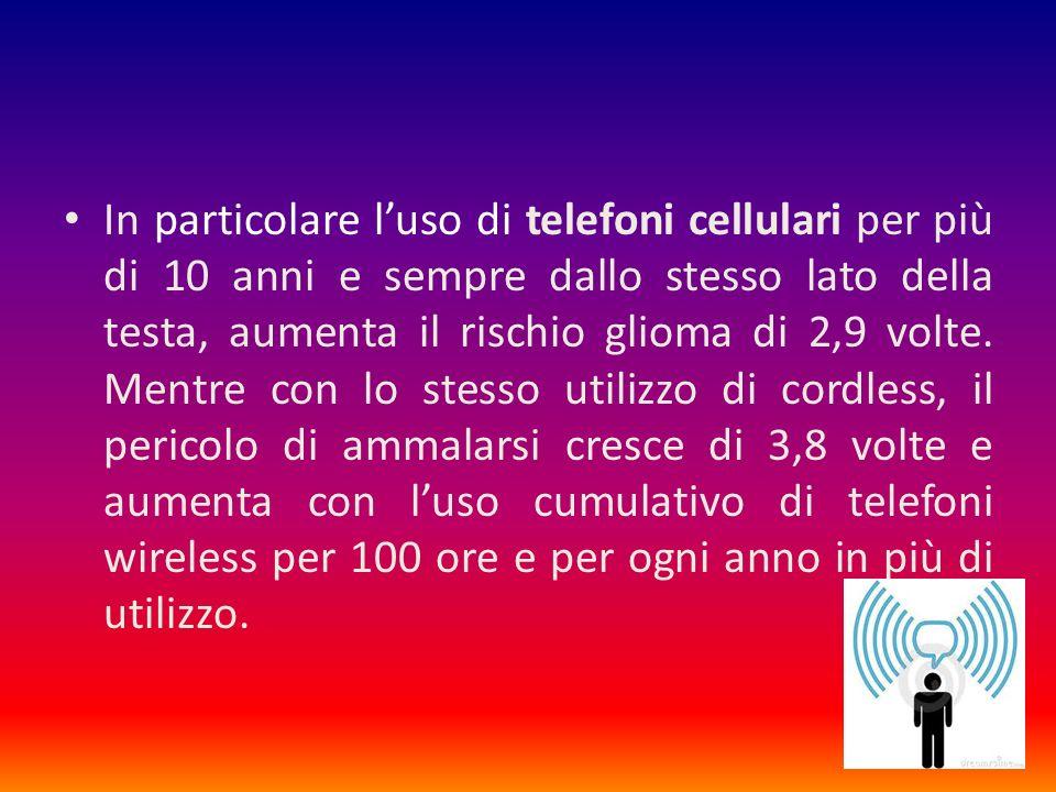 In particolare l'uso di telefoni cellulari per più di 10 anni e sempre dallo stesso lato della testa, aumenta il rischio glioma di 2,9 volte.