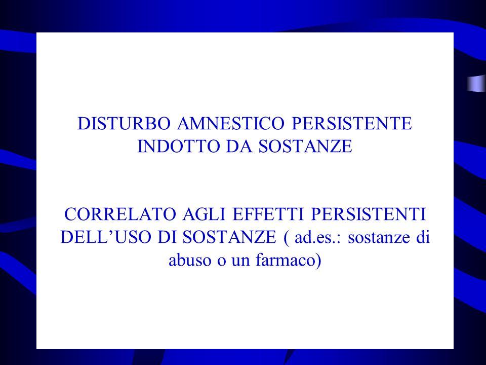 DISTURBO AMNESTICO PERSISTENTE INDOTTO DA SOSTANZE CORRELATO AGLI EFFETTI PERSISTENTI DELL'USO DI SOSTANZE ( ad.es.: sostanze di abuso o un farmaco)