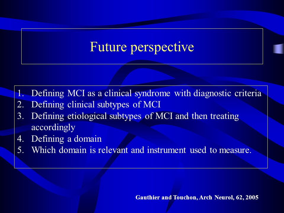 Future perspective Defining MCI as a clinical syndrome with diagnostic criteria. Defining clinical subtypes of MCI.