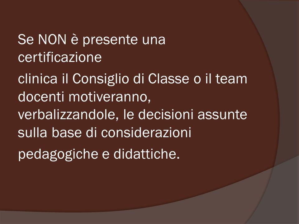 Se NON è presente una certificazione clinica il Consiglio di Classe o il team docenti motiveranno, verbalizzandole, le decisioni assunte sulla base di considerazioni pedagogiche e didattiche.