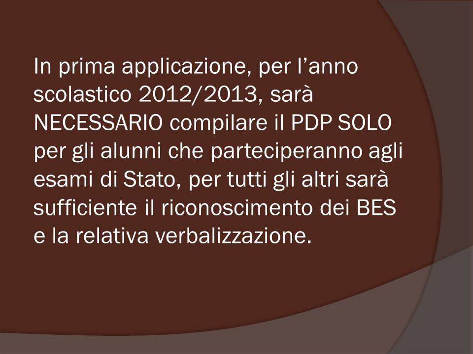 In prima applicazione, per l'anno scolastico 2012/2013, sarà NECESSARIO compilare il PDP SOLO per gli alunni che parteciperanno agli esami di Stato, per tutti gli altri sarà sufficiente il riconoscimento dei BES e la relativa verbalizzazione.