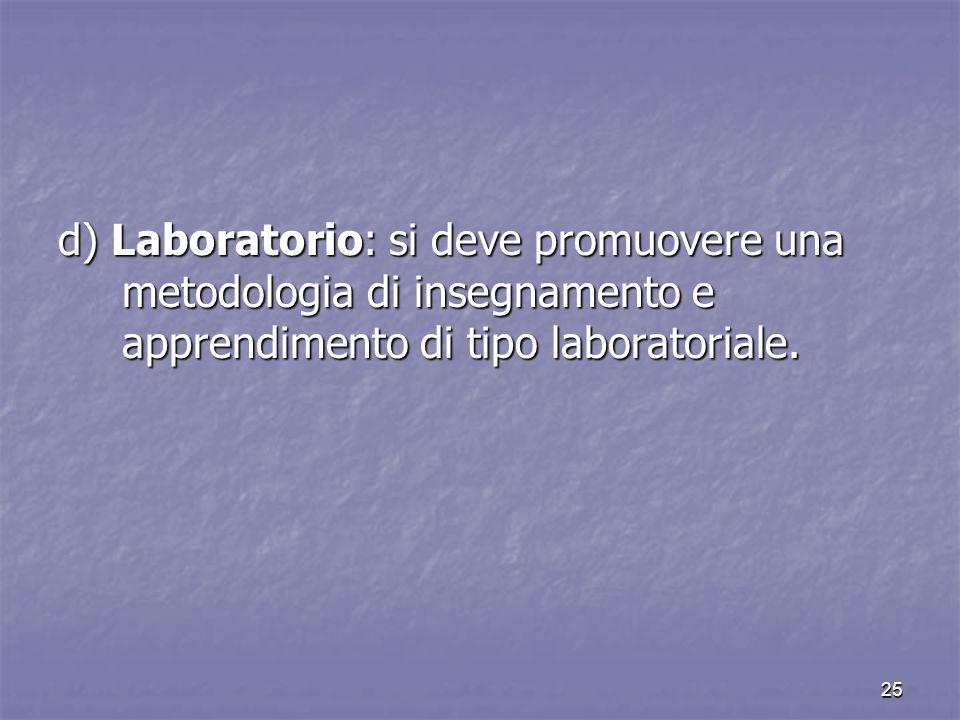 d) Laboratorio: si deve promuovere una metodologia di insegnamento e apprendimento di tipo laboratoriale.