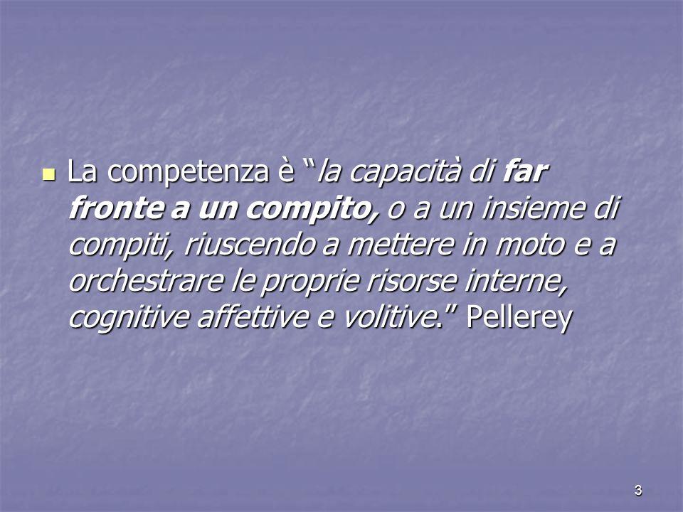La competenza è la capacità di far fronte a un compito, o a un insieme di compiti, riuscendo a mettere in moto e a orchestrare le proprie risorse interne, cognitive affettive e volitive. Pellerey