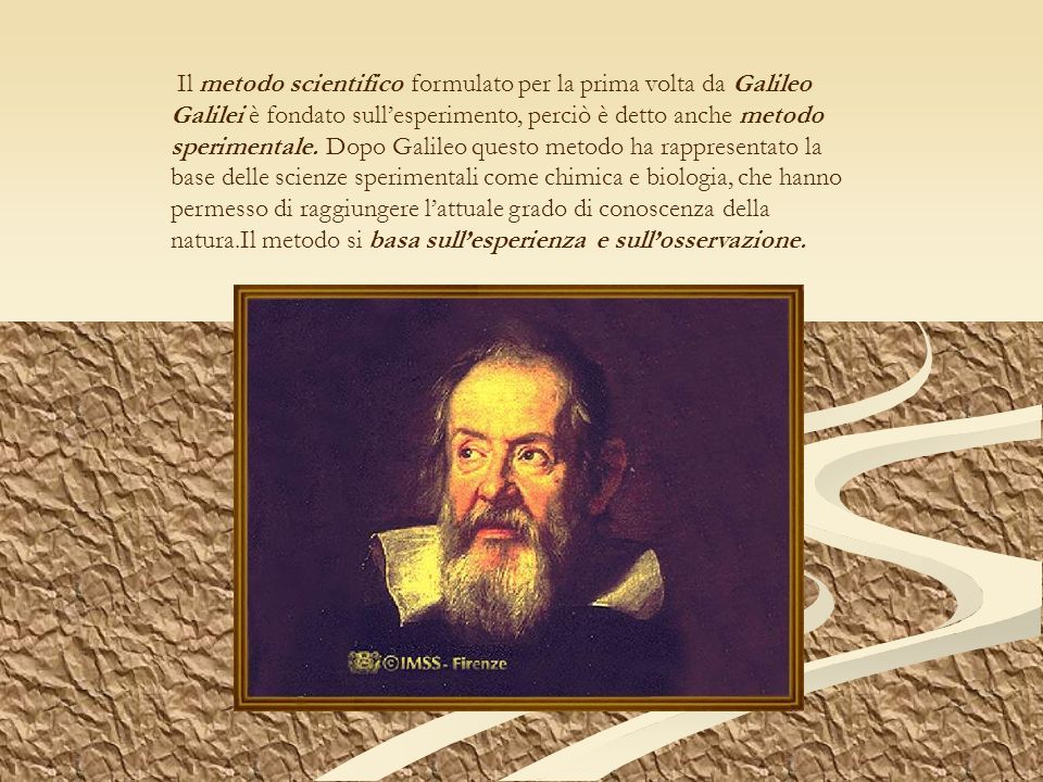 Il metodo scientifico formulato per la prima volta da Galileo Galilei è fondato sull'esperimento, perciò è detto anche metodo sperimentale.