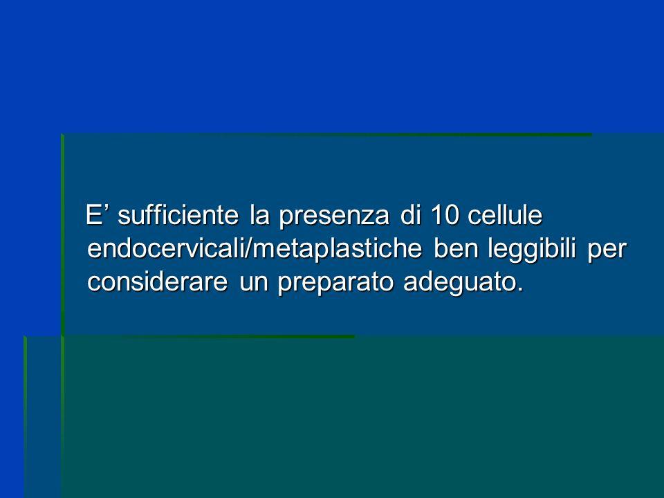 E' sufficiente la presenza di 10 cellule endocervicali/metaplastiche ben leggibili per considerare un preparato adeguato.