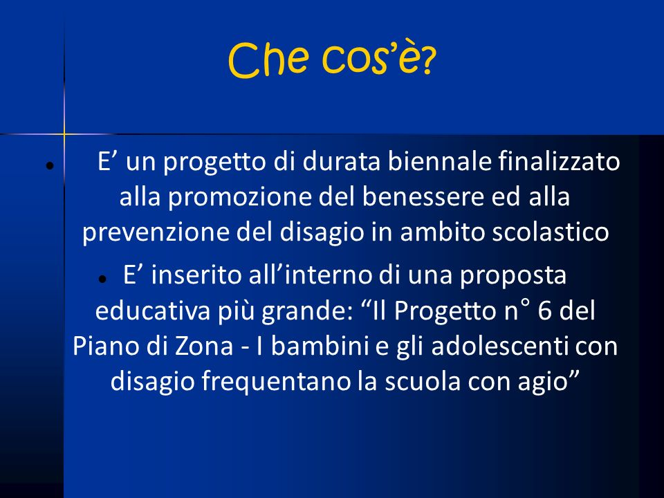 Che cos'è E' un progetto di durata biennale finalizzato alla promozione del benessere ed alla prevenzione del disagio in ambito scolastico.