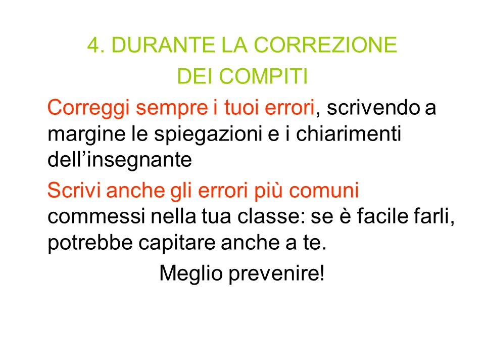 4. DURANTE LA CORREZIONE DEI COMPITI. Correggi sempre i tuoi errori, scrivendo a margine le spiegazioni e i chiarimenti dell'insegnante.