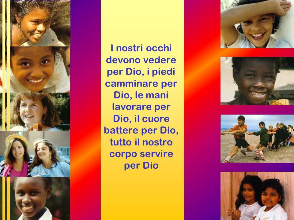 I nostri occhi devono vedere per Dio, i piedi camminare per Dio, le mani lavorare per Dio, il cuore battere per Dio, tutto il nostro corpo servire per Dio