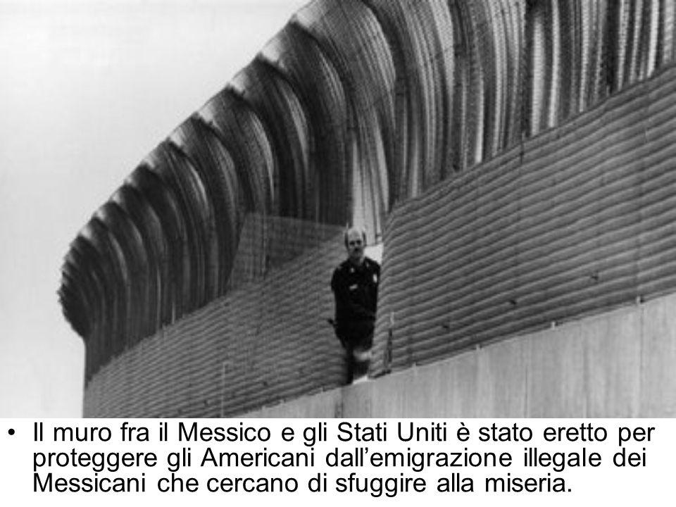 Il muro fra il Messico e gli Stati Uniti è stato eretto per proteggere gli Americani dall'emigrazione illegale dei Messicani che cercano di sfuggire alla miseria.