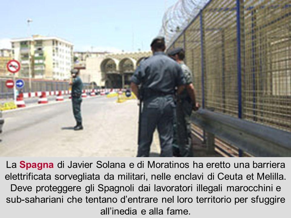 La Spagna di Javier Solana e di Moratinos ha eretto una barriera elettrificata sorvegliata da militari, nelle enclavi di Ceuta et Melilla.