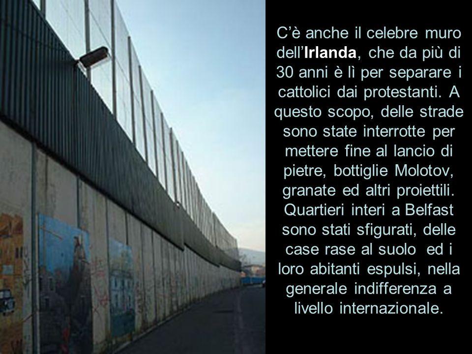 C'è anche il celebre muro dell'Irlanda, che da più di 30 anni è lì per separare i cattolici dai protestanti.