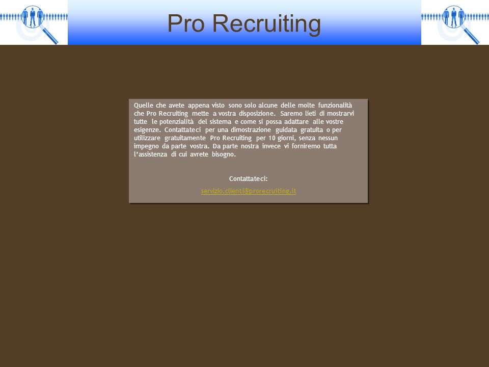 Quelle che avete appena visto sono solo alcune delle molte funzionalità che Pro Recruiting mette a vostra disposizione. Saremo lieti di mostrarvi tutte le potenzialità del sistema e come si possa adattare alle vostre esigenze. Contattateci per una dimostrazione guidata gratuita o per utilizzare gratuitamente Pro Recruiting per 10 giorni, senza nessun impegno da parte vostra. Da parte nostra invece vi forniremo tutta l'assistenza di cui avrete bisogno.