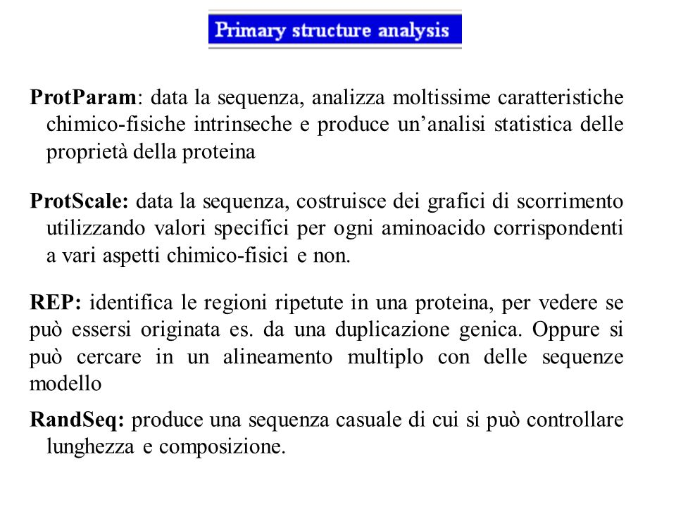 ProtParam: data la sequenza, analizza moltissime caratteristiche chimico-fisiche intrinseche e produce un'analisi statistica delle proprietà della proteina
