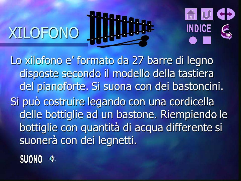 XILOFONO INDICE. Lo xilofono e' formato da 27 barre di legno disposte secondo il modello della tastiera del pianoforte. Si suona con dei bastoncini.